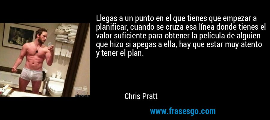 Llegas a un punto en el que tienes que empezar a planificar, cuando se cruza esa línea donde tienes el valor suficiente para obtener la película de alguien que hizo si apegas a ella, hay que estar muy atento y tener el plan. – Chris Pratt