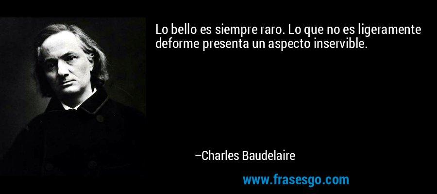 Lo bello es siempre raro. Lo que no es ligeramente deforme presenta un aspecto inservible. – Charles Baudelaire