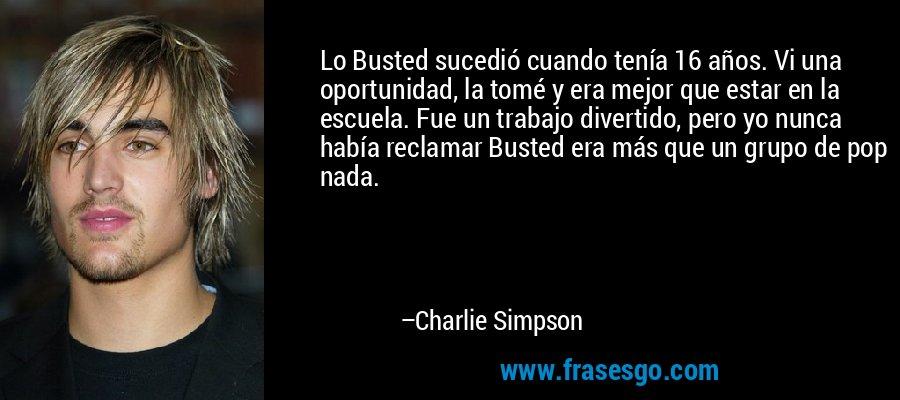 Lo Busted sucedió cuando tenía 16 años. Vi una oportunidad, la tomé y era mejor que estar en la escuela. Fue un trabajo divertido, pero yo nunca había reclamar Busted era más que un grupo de pop nada. – Charlie Simpson