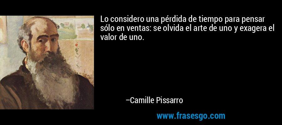 Lo considero una pérdida de tiempo para pensar sólo en ventas: se olvida el arte de uno y exagera el valor de uno. – Camille Pissarro