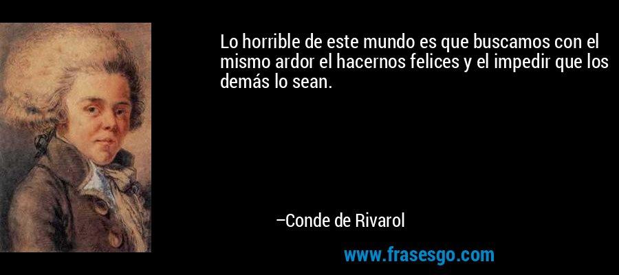 Lo horrible de este mundo es que buscamos con el mismo ardor el hacernos felices y el impedir que los demás lo sean. – Conde de Rivarol
