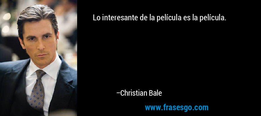 Lo interesante de la película es la película. – Christian Bale