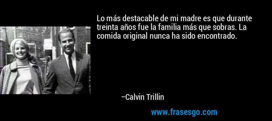 Lo más destacable de mi madre es que durante treinta años fue la familia más que sobras. La comida original nunca ha sido encontrado. – Calvin Trillin