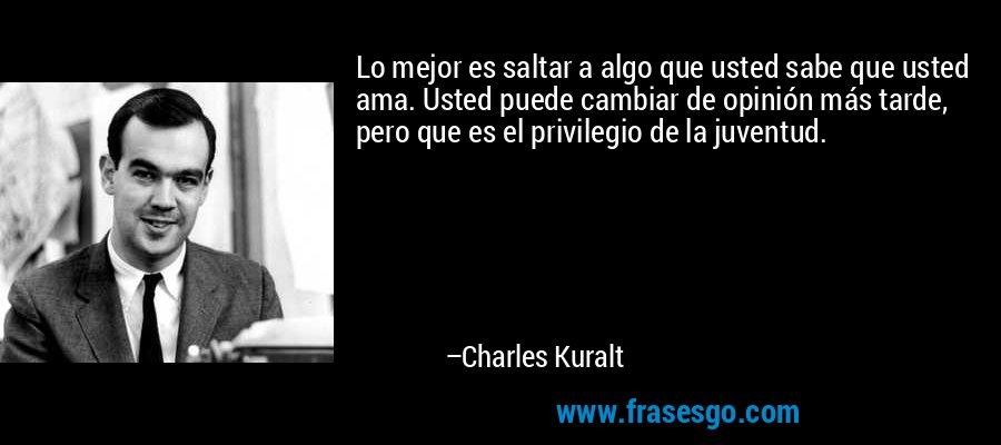 Lo mejor es saltar a algo que usted sabe que usted ama. Usted puede cambiar de opinión más tarde, pero que es el privilegio de la juventud. – Charles Kuralt