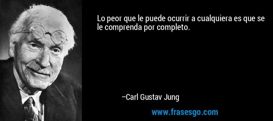 Lo peor que le puede ocurrir a cualquiera es que se le comprenda por completo. – Carl Gustav Jung