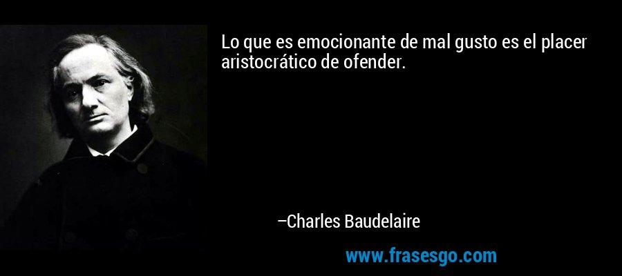 Lo que es emocionante de mal gusto es el placer aristocrático de ofender. – Charles Baudelaire