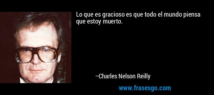 Lo que es gracioso es que todo el mundo piensa que estoy muerto. – Charles Nelson Reilly