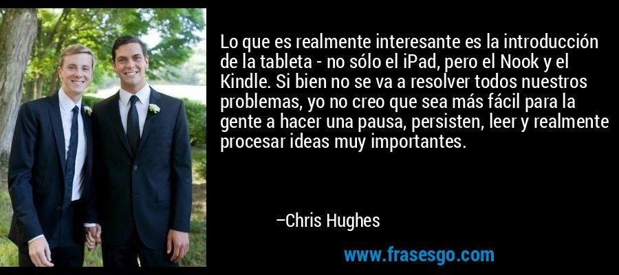 Lo que es realmente interesante es la introducción de la tableta - no sólo el iPad, pero el Nook y el Kindle. Si bien no se va a resolver todos nuestros problemas, yo no creo que sea más fácil para la gente a hacer una pausa, persisten, leer y realmente procesar ideas muy importantes. – Chris Hughes