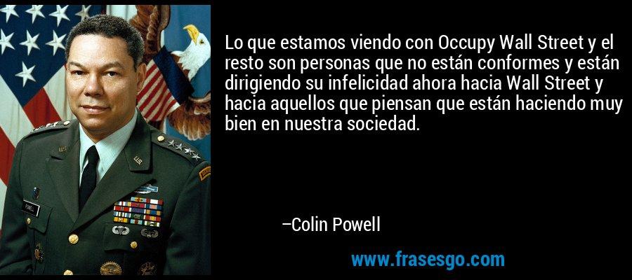 Lo que estamos viendo con Occupy Wall Street y el resto son personas que no están conformes y están dirigiendo su infelicidad ahora hacia Wall Street y hacia aquellos que piensan que están haciendo muy bien en nuestra sociedad. – Colin Powell