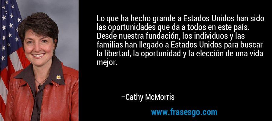 Lo que ha hecho grande a Estados Unidos han sido las oportunidades que da a todos en este país. Desde nuestra fundación, los individuos y las familias han llegado a Estados Unidos para buscar la libertad, la oportunidad y la elección de una vida mejor. – Cathy McMorris