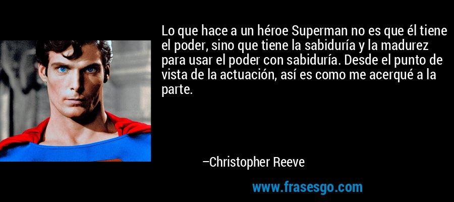 Lo que hace a un héroe Superman no es que él tiene el poder, sino que tiene la sabiduría y la madurez para usar el poder con sabiduría. Desde el punto de vista de la actuación, así es como me acerqué a la parte. – Christopher Reeve
