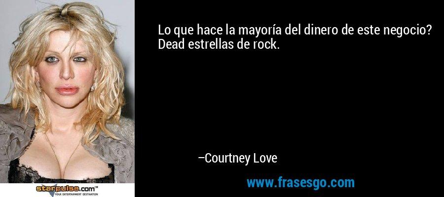 Lo que hace la mayoría del dinero de este negocio? Dead estrellas de rock. – Courtney Love