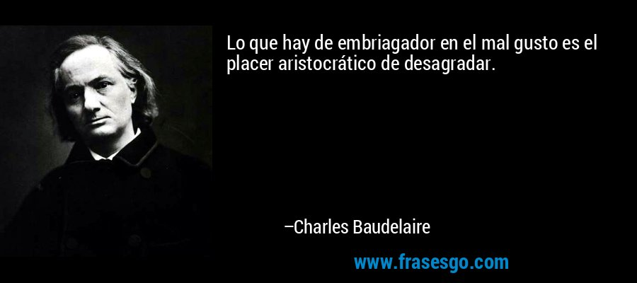 Lo que hay de embriagador en el mal gusto es el placer aristocrático de desagradar. – Charles Baudelaire