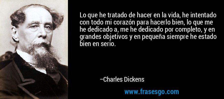 Lo que he tratado de hacer en la vida, he intentado con todo mi corazón para hacerlo bien, lo que me he dedicado a, me he dedicado por completo, y en grandes objetivos y en pequeña siempre he estado bien en serio. – Charles Dickens