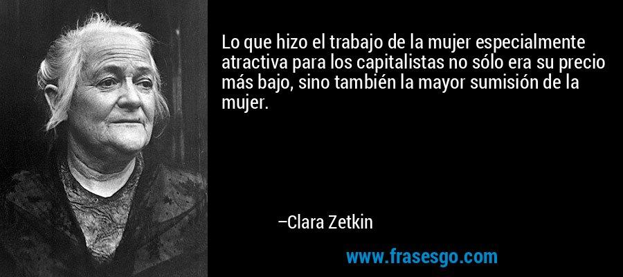Lo que hizo el trabajo de la mujer especialmente atractiva para los capitalistas no sólo era su precio más bajo, sino también la mayor sumisión de la mujer. – Clara Zetkin