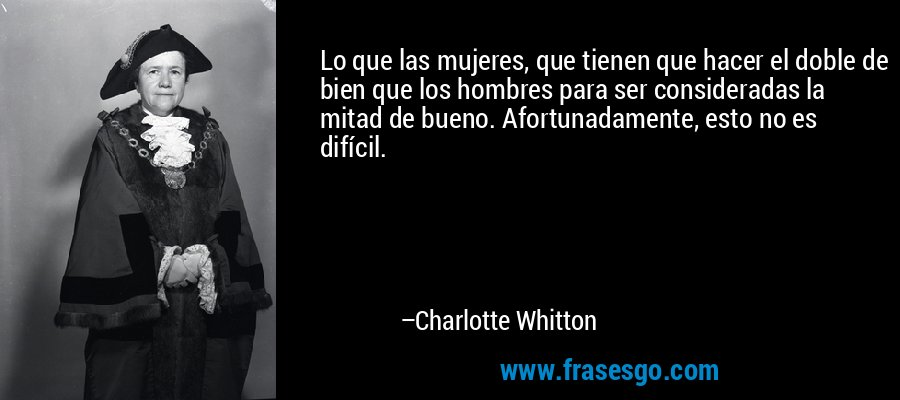 Lo que las mujeres, que tienen que hacer el doble de bien que los hombres para ser consideradas la mitad de bueno. Afortunadamente, esto no es difícil. – Charlotte Whitton