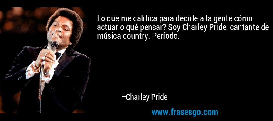 Lo que me califica para decirle a la gente cómo actuar o qué pensar? Soy Charley Pride, cantante de música country. Período. – Charley Pride