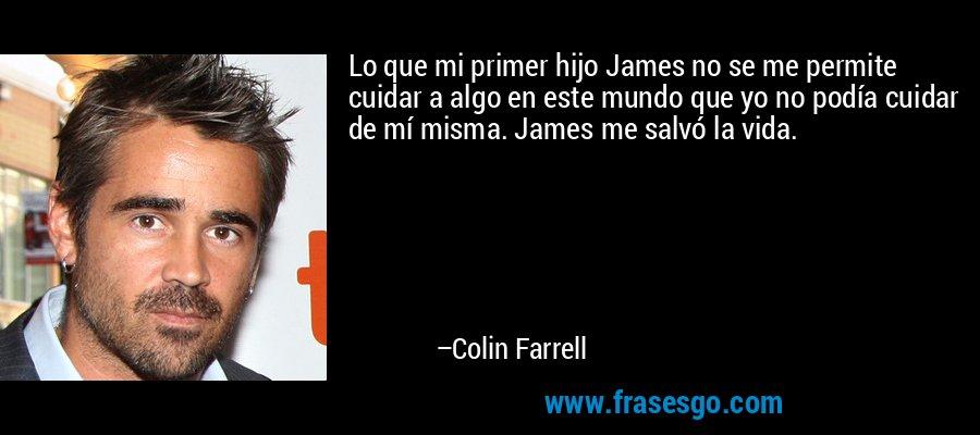 Lo que mi primer hijo James no se me permite cuidar a algo en este mundo que yo no podía cuidar de mí misma. James me salvó la vida. – Colin Farrell
