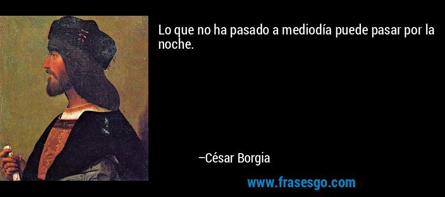 Lo que no ha pasado a mediodía puede pasar por la noche. – César Borgia