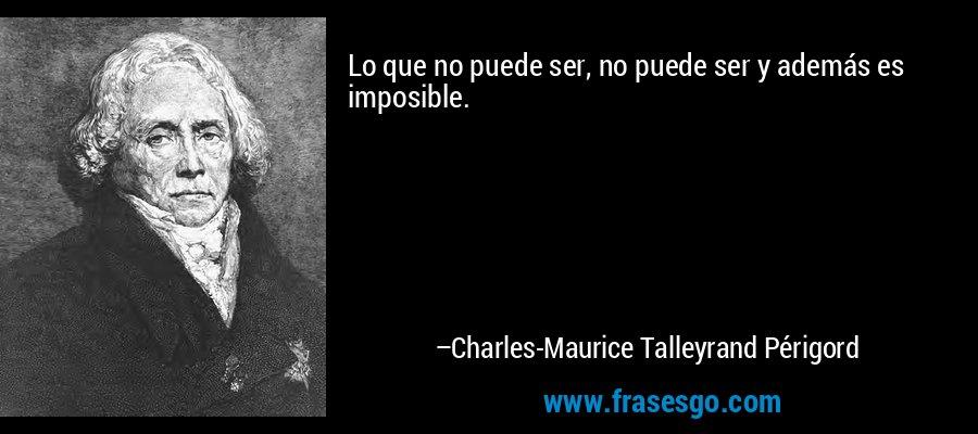 Lo que no puede ser, no puede ser y además es imposible. – Charles-Maurice Talleyrand Périgord