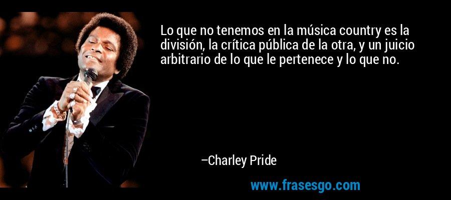 Lo que no tenemos en la música country es la división, la crítica pública de la otra, y un juicio arbitrario de lo que le pertenece y lo que no. – Charley Pride