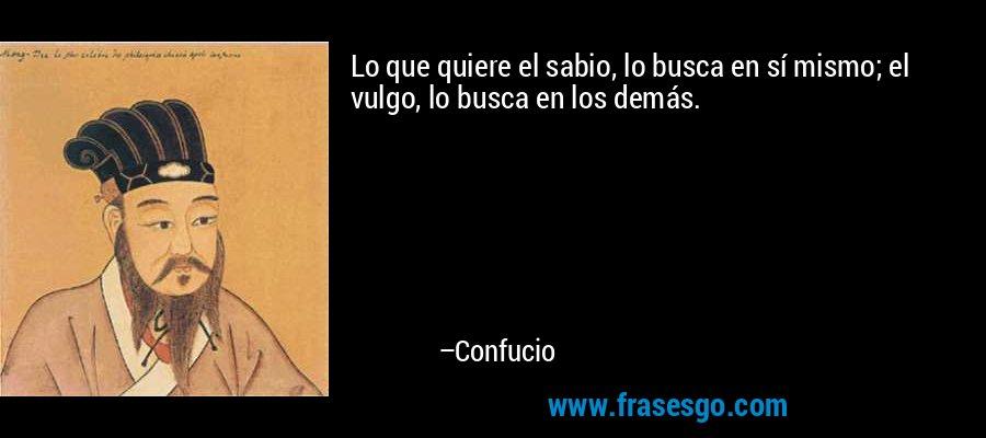 Lo que quiere el sabio, lo busca en sí mismo; el vulgo, lo busca en los demás. – Confucio
