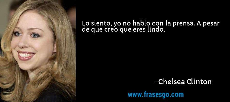 Lo siento, yo no hablo con la prensa. A pesar de que creo que eres lindo. – Chelsea Clinton