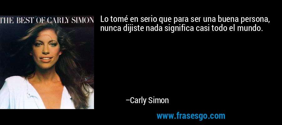 Lo tomé en serio que para ser una buena persona, nunca dijiste nada significa casi todo el mundo. – Carly Simon