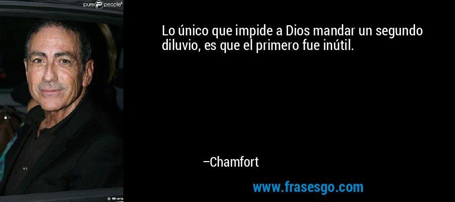Lo único que impide a Dios mandar un segundo diluvio, es que el primero fue inútil. – Chamfort