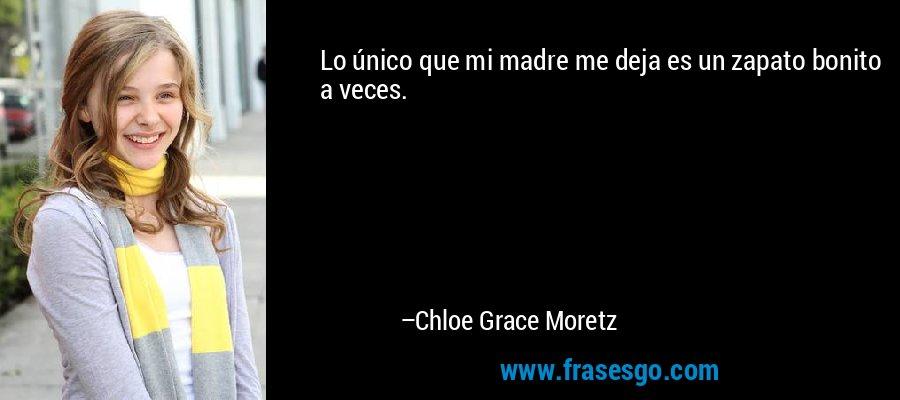 Lo único que mi madre me deja es un zapato bonito a veces. – Chloe Grace Moretz