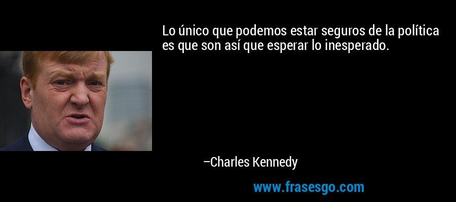 Lo único que podemos estar seguros de la política es que son así que esperar lo inesperado. – Charles Kennedy