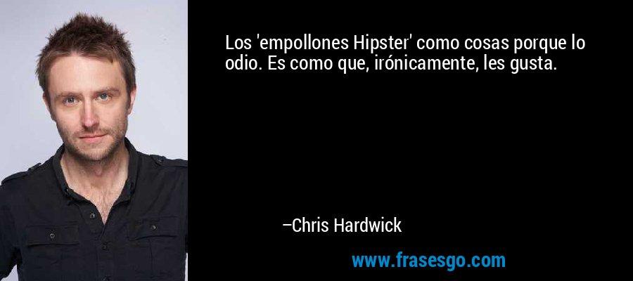 Los 'empollones Hipster' como cosas porque lo odio. Es como que, irónicamente, les gusta. – Chris Hardwick