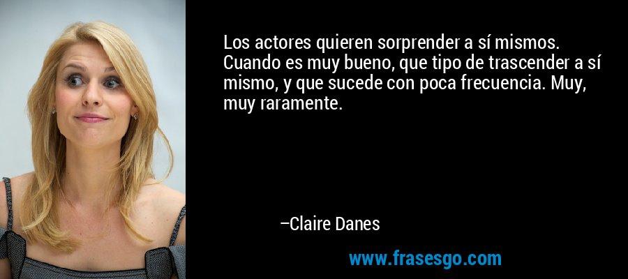 Los actores quieren sorprender a sí mismos. Cuando es muy bueno, que tipo de trascender a sí mismo, y que sucede con poca frecuencia. Muy, muy raramente. – Claire Danes