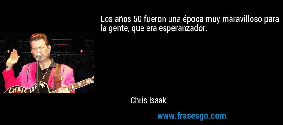 Los años 50 fueron una época muy maravilloso para la gente, que era esperanzador. – Chris Isaak