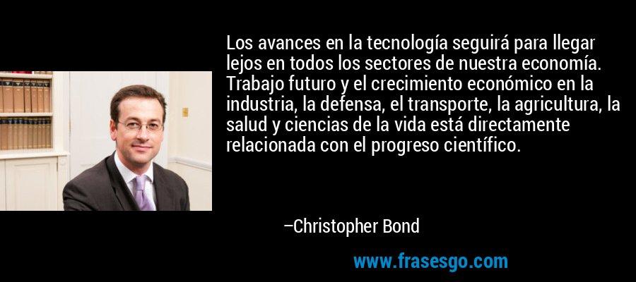 Los avances en la tecnología seguirá para llegar lejos en todos los sectores de nuestra economía. Trabajo futuro y el crecimiento económico en la industria, la defensa, el transporte, la agricultura, la salud y ciencias de la vida está directamente relacionada con el progreso científico. – Christopher Bond