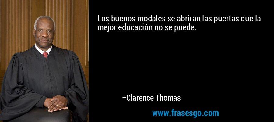Los buenos modales se abrirán las puertas que la mejor educación no se puede. – Clarence Thomas