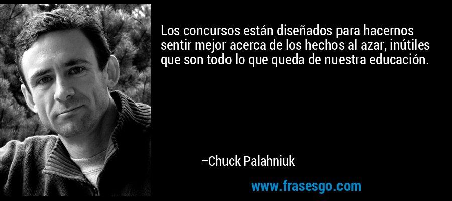 Los concursos están diseñados para hacernos sentir mejor acerca de los hechos al azar, inútiles que son todo lo que queda de nuestra educación. – Chuck Palahniuk
