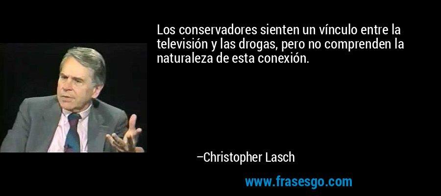 Los conservadores sienten un vínculo entre la televisión y las drogas, pero no comprenden la naturaleza de esta conexión. – Christopher Lasch
