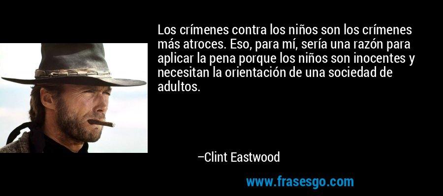 Los crímenes contra los niños son los crímenes más atroces. Eso, para mí, sería una razón para aplicar la pena porque los niños son inocentes y necesitan la orientación de una sociedad de adultos. – Clint Eastwood