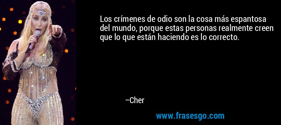 Los crímenes de odio son la cosa más espantosa del mundo, porque estas personas realmente creen que lo que están haciendo es lo correcto. – Cher