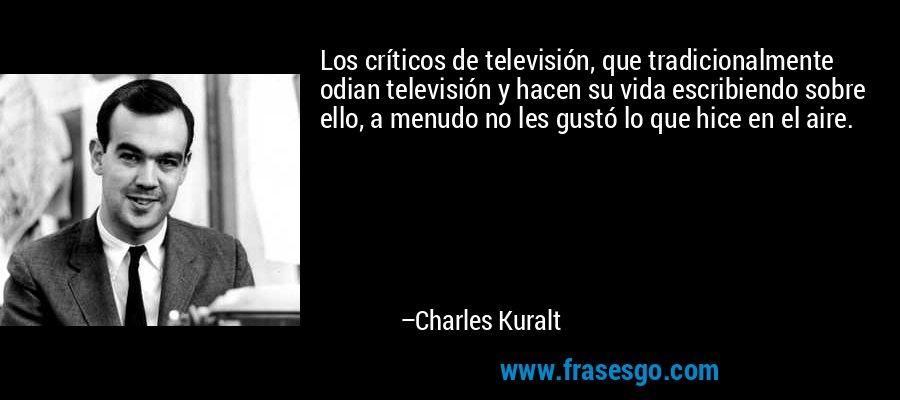 Los críticos de televisión, que tradicionalmente odian televisión y hacen su vida escribiendo sobre ello, a menudo no les gustó lo que hice en el aire. – Charles Kuralt
