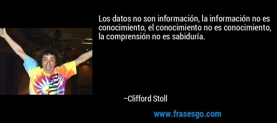 Los datos no son información, la información no es conocimiento, el conocimiento no es conocimiento, la comprensión no es sabiduría. – Clifford Stoll