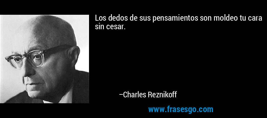Los dedos de sus pensamientos son moldeo tu cara sin cesar. – Charles Reznikoff