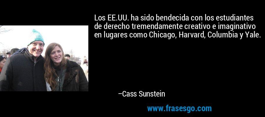 Los EE.UU. ha sido bendecida con los estudiantes de derecho tremendamente creativo e imaginativo en lugares como Chicago, Harvard, Columbia y Yale. – Cass Sunstein