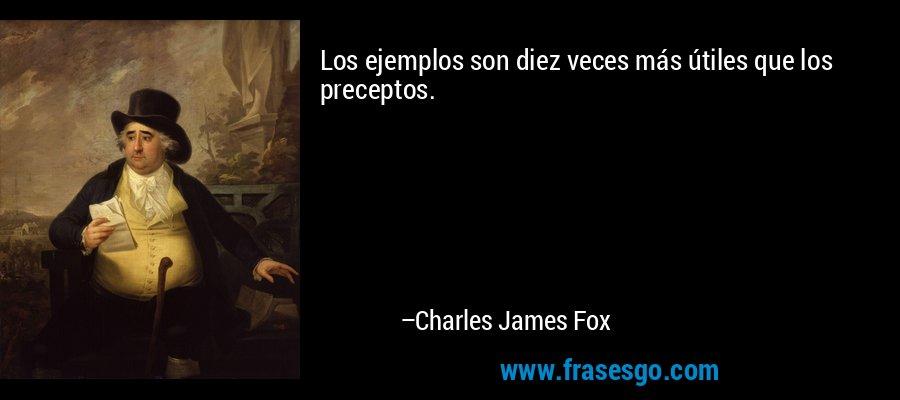 Los ejemplos son diez veces más útiles que los preceptos. – Charles James Fox