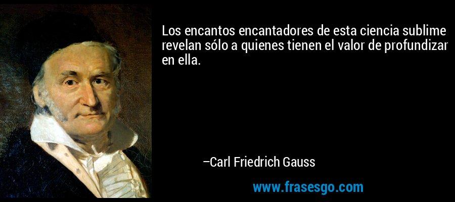 Los encantos encantadores de esta ciencia sublime revelan sólo a quienes tienen el valor de profundizar en ella. – Carl Friedrich Gauss