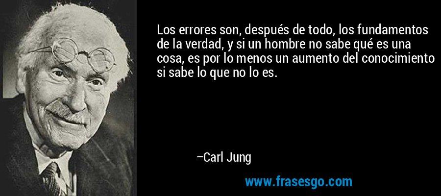 Los errores son, después de todo, los fundamentos de la verdad, y si un hombre no sabe qué es una cosa, es por lo menos un aumento del conocimiento si sabe lo que no lo es. – Carl Jung