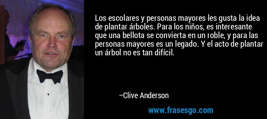 Los escolares y personas mayores les gusta la idea de plantar árboles. Para los niños, es interesante que una bellota se convierta en un roble, y para las personas mayores es un legado. Y el acto de plantar un árbol no es tan difícil. – Clive Anderson