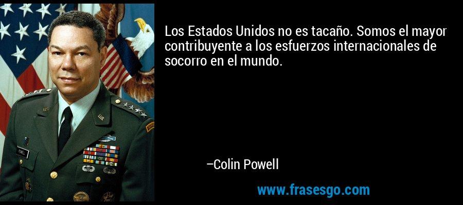 Los Estados Unidos no es tacaño. Somos el mayor contribuyente a los esfuerzos internacionales de socorro en el mundo. – Colin Powell