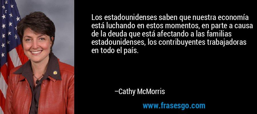 Los estadounidenses saben que nuestra economía está luchando en estos momentos, en parte a causa de la deuda que está afectando a las familias estadounidenses, los contribuyentes trabajadoras en todo el país. – Cathy McMorris